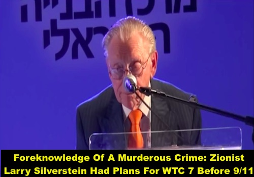 Foreknowledge Of A Murderous Crime: Zionist Larry Silverstein Had Plans For WTC 7 Before 9/11
